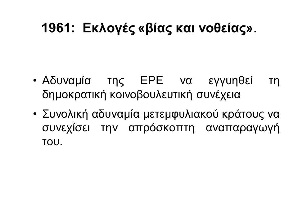 1961: Εκλογές «βίας και νοθείας». Αδυναμία της ΕΡΕ να εγγυηθεί τη δημοκρατική κοινοβουλευτική συνέχεια Συνολική αδυναμία μετεμφυλιακού κράτους να συνε