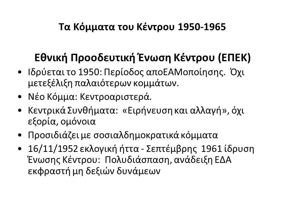 Τα Κόμματα του Κέντρου 1950-1965 Εθνική Προοδευτική Ένωση Κέντρου (ΕΠΕΚ) Ιδρύεται το 1950: Περίοδος αποΕΑΜοποίησης. Όχι μετεξέλιξη παλαιότερων κομμάτω