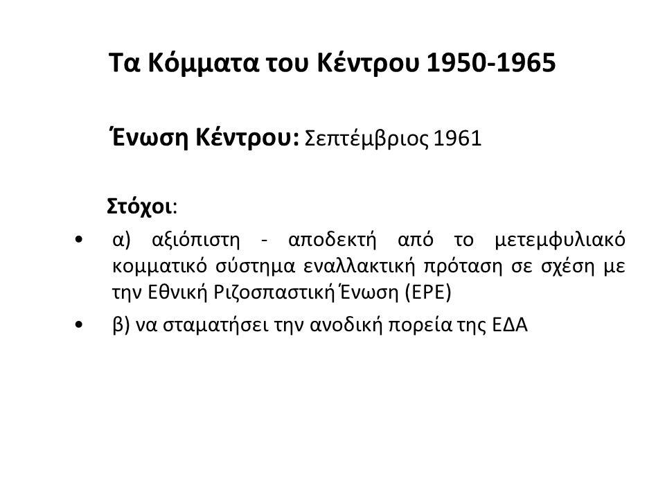 Τα Κόμματα του Κέντρου 1950-1965 Ένωση Κέντρου: Σεπτέμβριος 1961 Στόχοι: α) αξιόπιστη - αποδεκτή από το μετεμφυλιακό κομματικό σύστημα εναλλακτική πρόταση σε σχέση με την Εθνική Ριζοσπαστική Ένωση (ΕΡΕ) β) να σταματήσει την ανοδική πορεία της ΕΔΑ