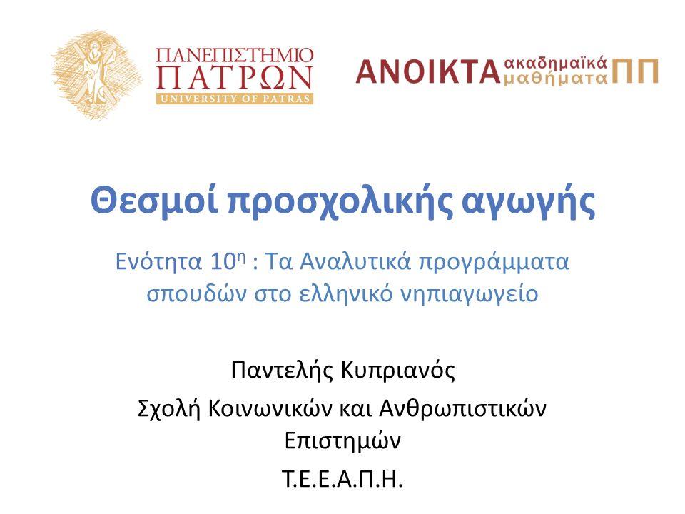 Θεσμοί προσχολικής αγωγής Ενότητα 10 η : Τα Αναλυτικά προγράμματα σπουδών στο ελληνικό νηπιαγωγείο Παντελής Κυπριανός Σχολή Κοινωνικών και Ανθρωπιστικ