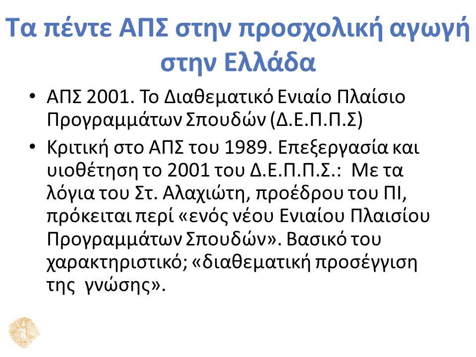 Τα πέντε ΑΠΣ στην προσχολική αγωγή στην Ελλάδα ΑΠΣ 2001. Το Διαθεματικό Ενιαίο Πλαίσιο Προγραμμάτων Σπουδών (Δ.Ε.Π.Π.Σ) Κριτική στο ΑΠΣ του 1989. Επεξ