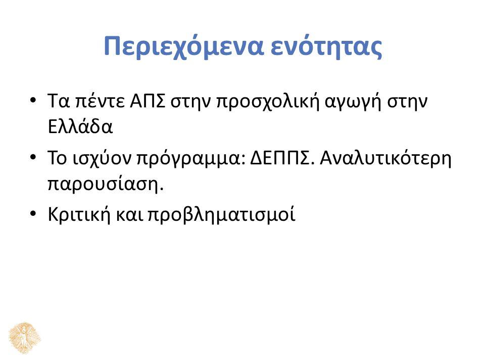 Περιεχόμενα ενότητας Τα πέντε ΑΠΣ στην προσχολική αγωγή στην Ελλάδα Το ισχύον πρόγραμμα: ΔΕΠΠΣ. Αναλυτικότερη παρουσίαση. Κριτική και προβληματισμοί