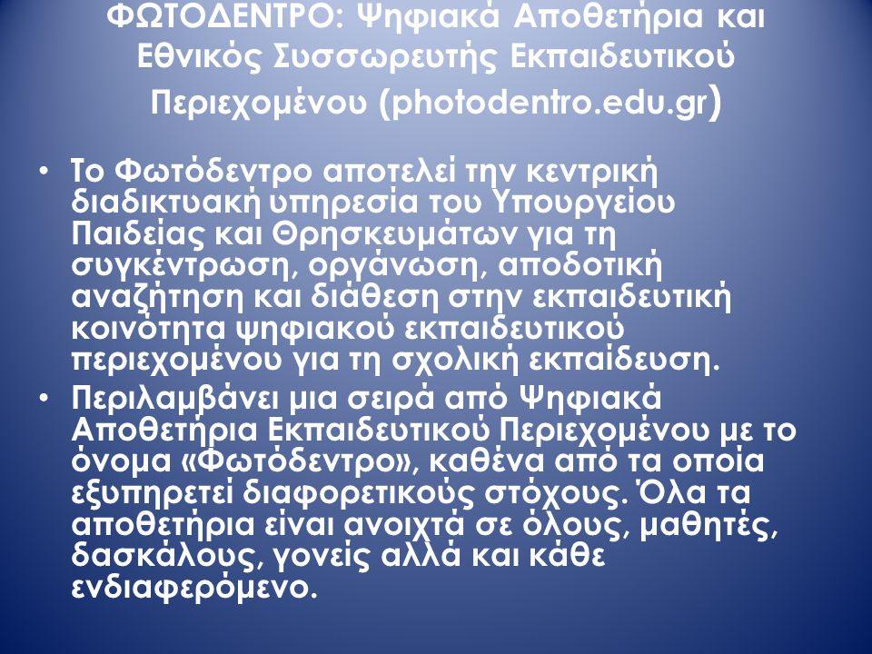 ΦΩΤΟΔΕΝΤΡΟ: Ψηφιακά Αποθετήρια και Εθνικός Συσσωρευτής Εκπαιδευτικού Περιεχομένου (photodentro.edu.gr ) Το Φωτόδεντρο αποτελεί την κεντρική διαδικτυακή υπηρεσία του Υπουργείου Παιδείας και Θρησκευμάτων για τη συγκέντρωση, οργάνωση, αποδοτική αναζήτηση και διάθεση στην εκπαιδευτική κοινότητα ψηφιακού εκπαιδευτικού περιεχομένου για τη σχολική εκπαίδευση.