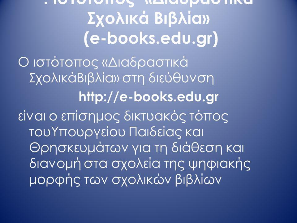 . Ιστότοπος «Διαδραστικά Σχολικά Βιβλία» (e-books.edu.gr) Ο ιστότοπος «Διαδραστικά ΣχολικάΒιβλία» στη διεύθυνση http://e-books.edu.gr είναι ο επίσημος δικτυακός τόπος τουΥπουργείου Παιδείας και Θρησκευμάτων για τη διάθεση και διανομή στα σχολεία της ψηφιακής μορφής των σχολικών βιβλίων