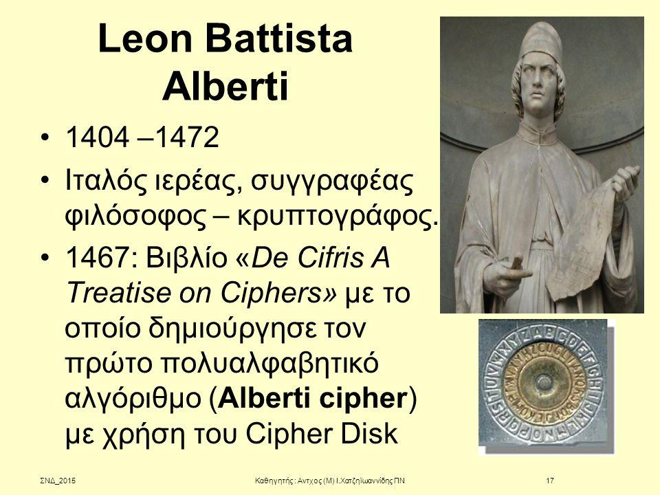 Leon Battista Alberti 1404 –1472 Ιταλός ιερέας, συγγραφέας φιλόσοφος – κρυπτογράφος. 1467: Βιβλίο «De Cifris A Treatise on Ciphers» με το οποίο δημιού