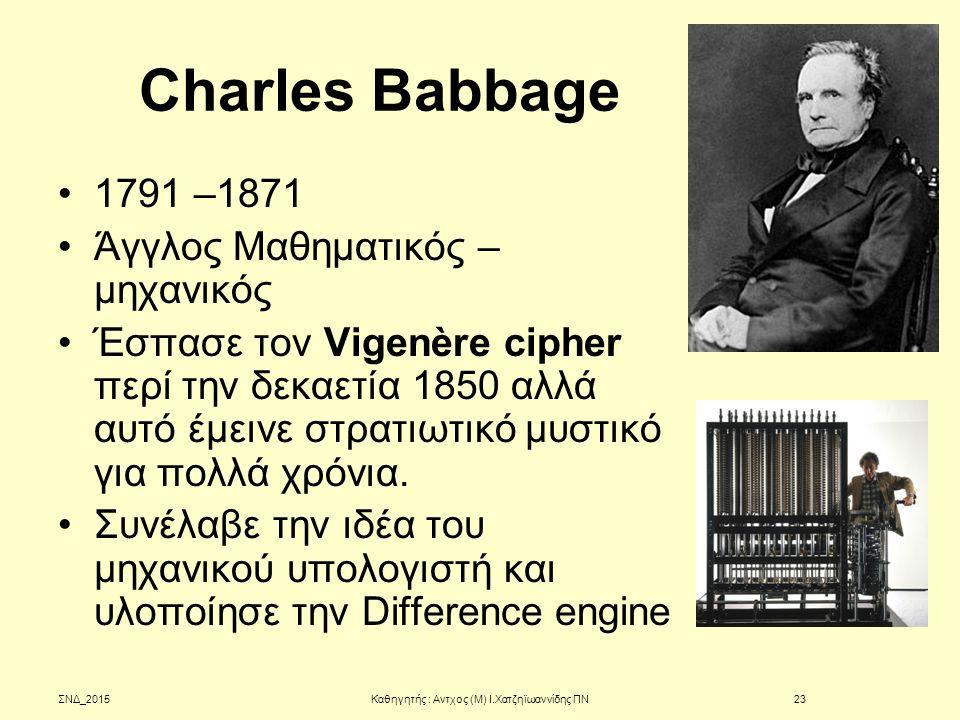 Charles Babbage 1791 –1871 Άγγλος Μαθηματικός – μηχανικός Έσπασε τον Vigenère cipher περί την δεκαετία 1850 αλλά αυτό έμεινε στρατιωτικό μυστικό για π