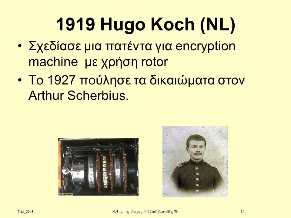 1919 Hugo Koch (NL) Σχεδίασε μια πατέντα για encryption machine με χρήση rotor Το 1927 πούλησε τα δικαιώματα στον Arthur Scherbius. ΣΝΔ_2015Καθηγητής