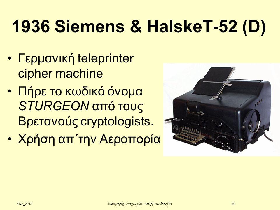 1936 Siemens & HalskeT-52 (D) Γερμανική teleprinter cipher machine Πήρε το κωδικό όνομα STURGEON από τους Βρετανούς cryptologists. Χρήση απ΄την Αεροπο