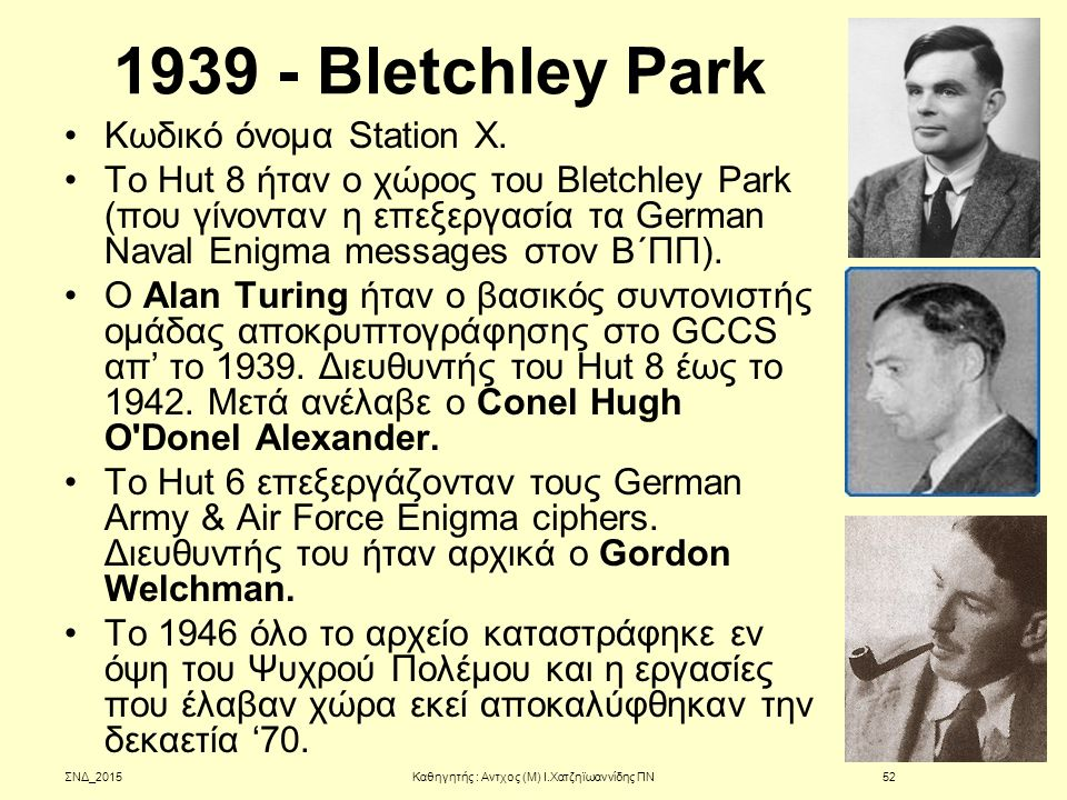 1939 - Bletchley Park Κωδικό όνομα Station X. Το Hut 8 ήταν ο χώρος του Bletchley Park (που γίνονταν η επεξεργασία τα German Νaval Enigma messages στο