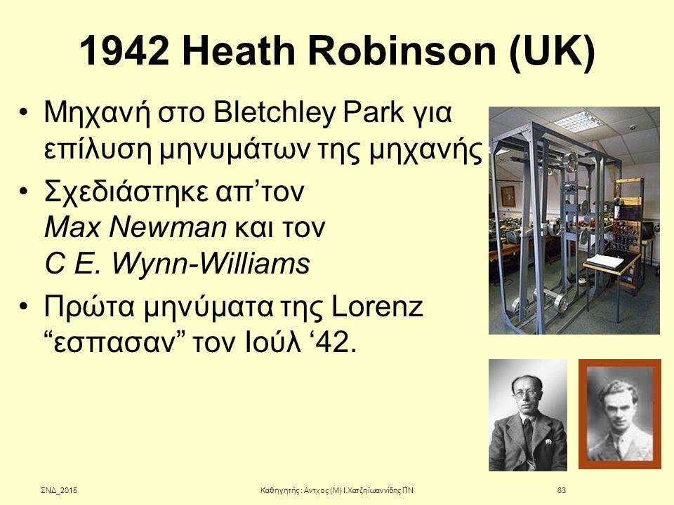 1942 Heath Robinson (UK) Μηχανή στο Bletchley Park για επίλυση μηνυμάτων της μηχανής Σχεδιάστηκε απ'τον Max Newman και τον C E. Wynn-Williams Πρώτα μη