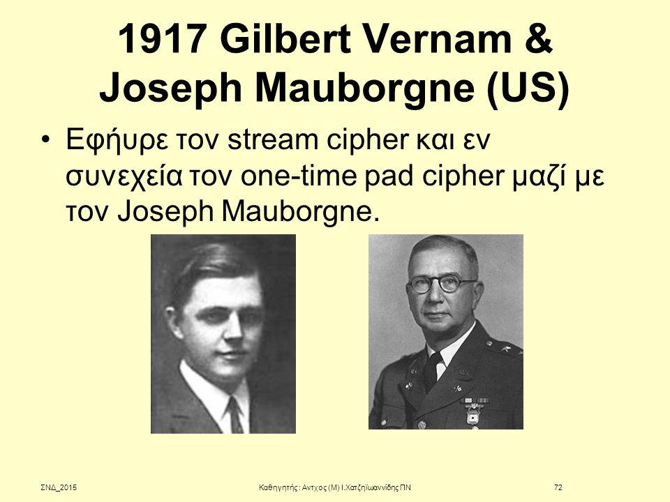 1917 Gilbert Vernam & Joseph Mauborgne (US) Εφήυρε τον stream cipher και εν συνεχεία τον one-time pad cipher μαζί με τον Joseph Mauborgne. ΣΝΔ_2015Καθ