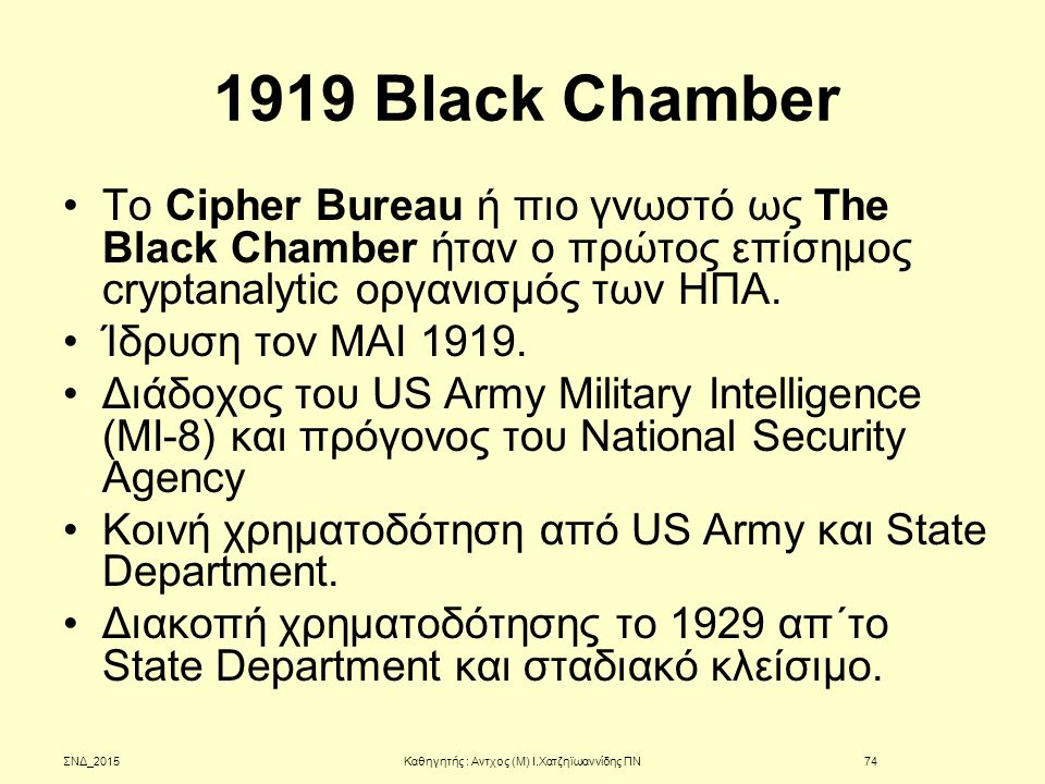 1919 Black Chamber Το Cipher Bureau ή πιο γνωστό ως The Black Chamber ήταν ο πρώτος επίσημος cryptanalytic οργανισμός των ΗΠΑ. Ίδρυση τον ΜΑΙ 1919. Δι
