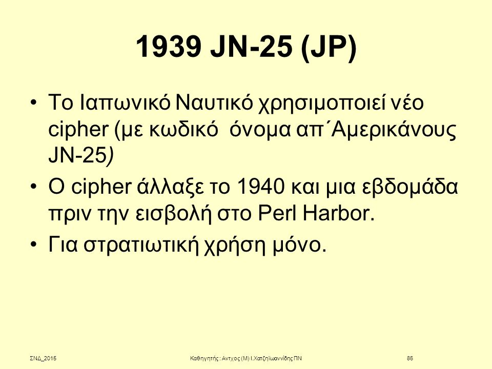 1939 JN-25 (JP) To Ιαπωνικό Ναυτικό χρησιμοποιεί νέο cipher (με κωδικό όνομα απ΄Αμερικάνους JN-25) Ο cipher άλλαξε το 1940 και μια εβδομάδα πριν την ε