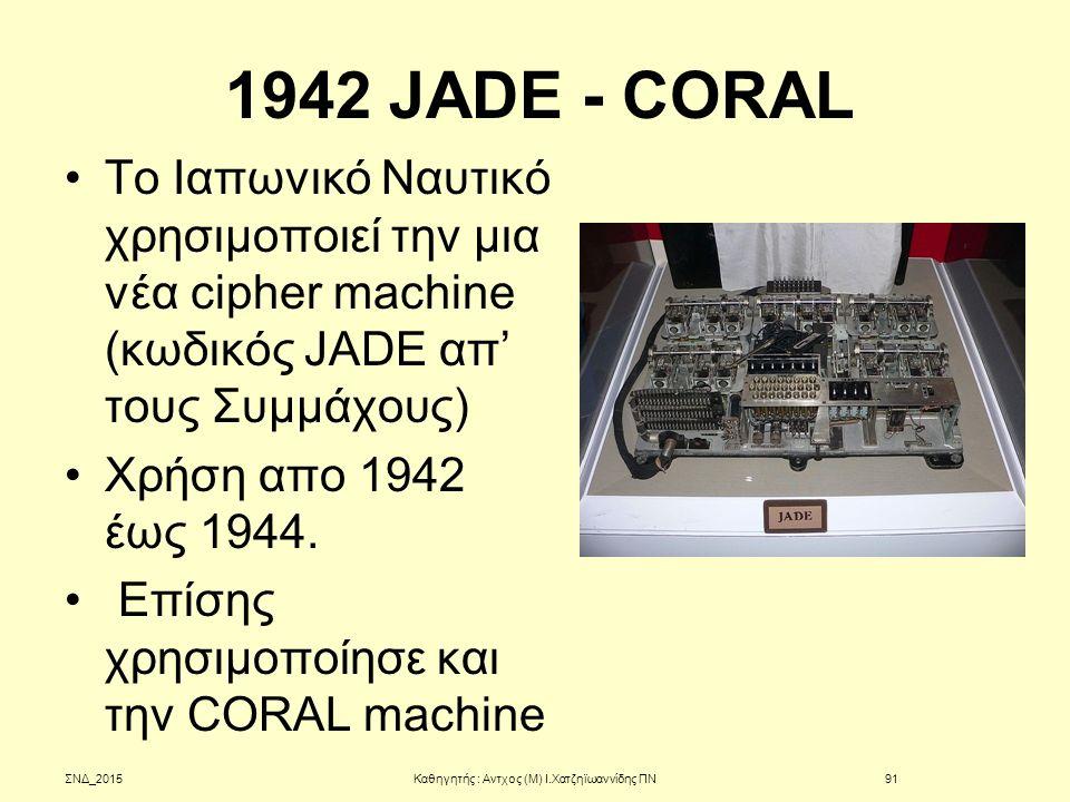 1942 JADE - CORAL Tο Ιαπωνικό Ναυτικό χρησιμοποιεί την μια νέα cipher machine (κωδικός JADE απ' τους Συμμάχους) Xρήση απο 1942 έως 1944. Επίσης χρησιμ