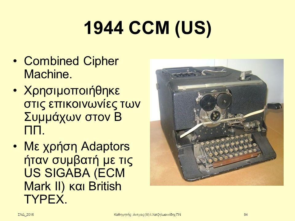 1944 CCM (US) Combined Cipher Machine. Χρησιμοποιήθηκε στις επικοινωνίες των Συμμάχων στον Β ΠΠ. Με χρήση Adaptors ήταν συμβατή με τις US SIGABA (ECM