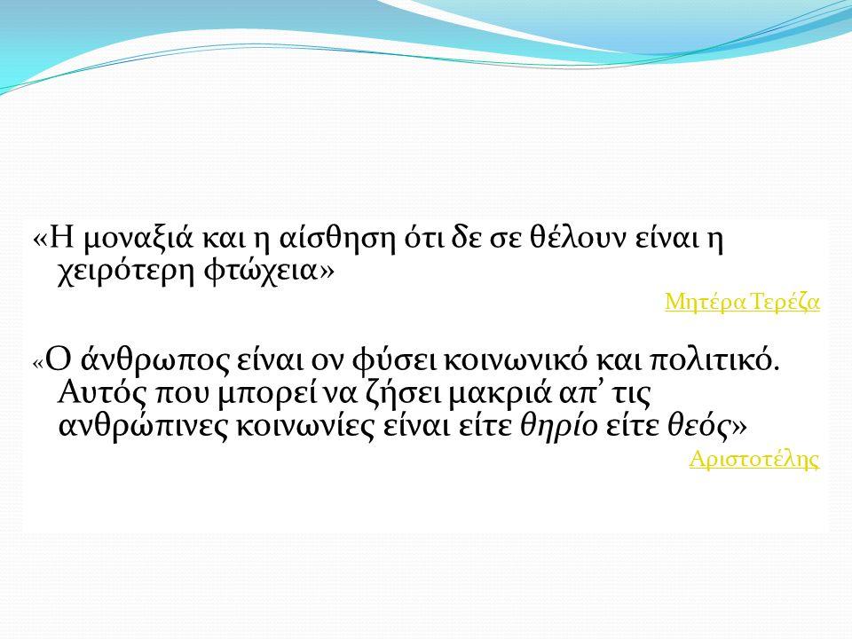 «Η μοναξιά και η αίσθηση ότι δε σε θέλουν είναι η χειρότερη φτώχεια» Μητέρα Τερέζα « Ο άνθρωπος είναι ον φύσει κοινωνικό και πολιτικό.