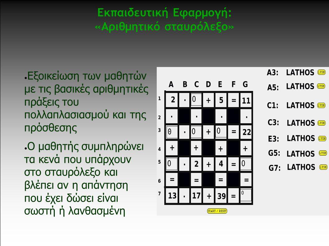 Εκπαιδευτική Εφαρμογή: «Αριθμητικό σταυρόλεξο» ● Εξοικείωση των μαθητών με τις βασικές αριθμητικές πράξεις του πολλαπλασιασμού και της πρόσθεσης ● Ο μαθητής συμπληρώνει τα κενά που υπάρχουν στο σταυρόλεξο και βλέπει αν η απάντηση που έχει δώσει είναι σωστή ή λανθασμένη