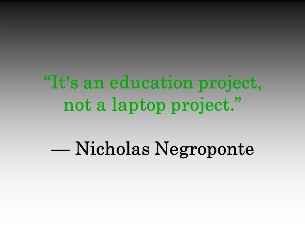 It s an education project, not a laptop project. — Nicholas Negroponte