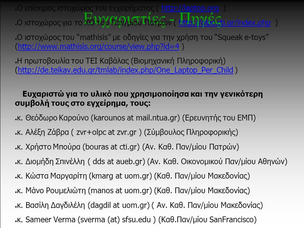 Ευχαριστίες - Πηγές ● Ελληνική επιτροπή πρωτοβουλίας για το εγχείρημα ( http://olpc.ellak.gr )http://olpc.ellak.gr ● Ο επίσημος ιστοχώρος του εγχειρήματος ( http://laptop.org )http://laptop.org ● Ο ιστοχώρος για το ΧΟ του Παν/μίου Πατρών ( http://olpc.cti.gr/index.php )http://olpc.cti.gr/index.php ● Ο ιστοχώρος του mathisis με οδηγίες για την χρήση του Squeak e-toys (http://www.mathisis.org/course/view.php?id=4 )http://www.mathisis.org/course/view.php?id=4 ● Η πρωτοβουλία του ΤΕΙ Καβάλας (Βιομηχανική Πληροφορική) (http://de.teikav.edu.gr/tmlab/index.php/One_Laptop_Per_Child )http://de.teikav.edu.gr/tmlab/index.php/One_Laptop_Per_Child Ευχαριστώ για το υλικό που χρησιμοποίησα και την γενικότερη συμβολή τους στο εγχείρημα, τους: ● κ.