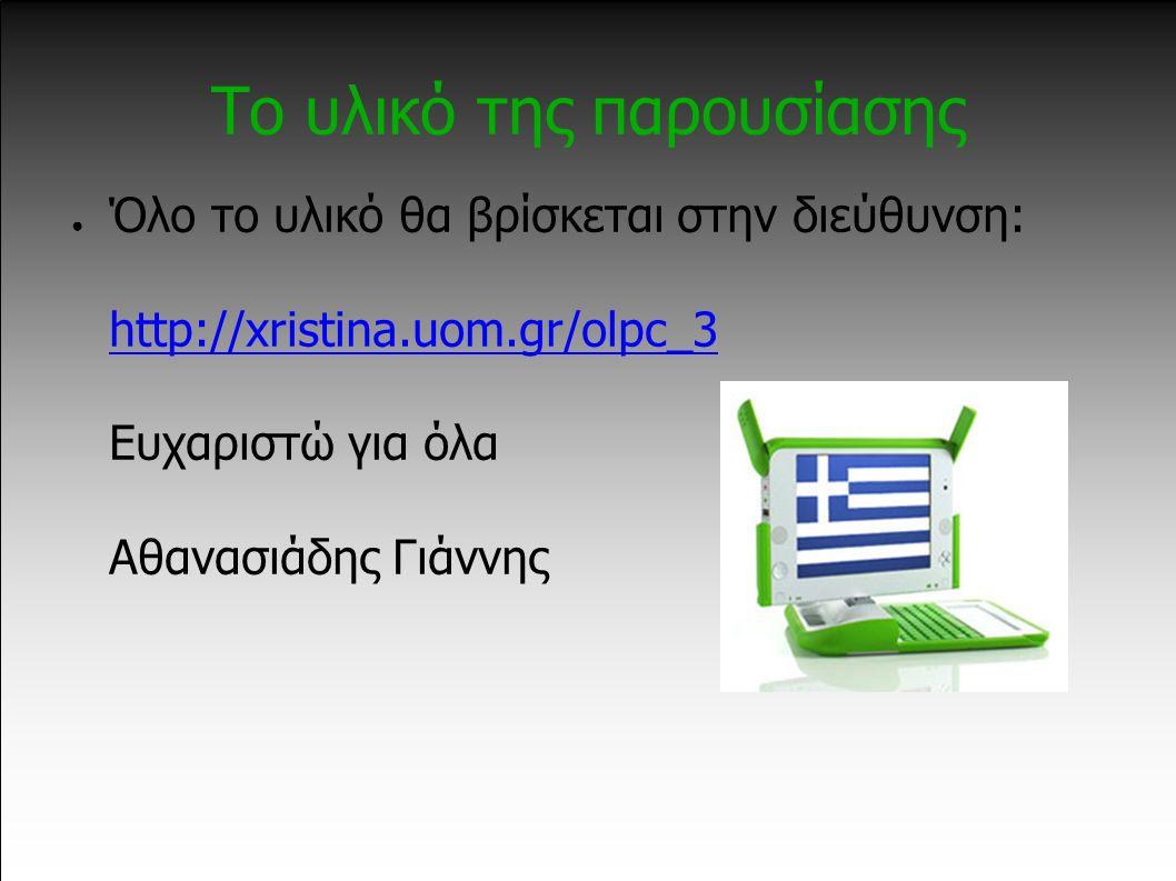 Το υλικό της παρουσίασης ● Όλο το υλικό θα βρίσκεται στην διεύθυνση: http://xristina.uom.gr/olpc_3 Ευχαριστώ για όλα Αθανασιάδης Γιάννης http://xristina.uom.gr/olpc_3