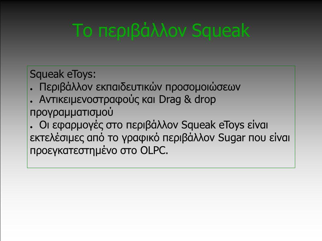 Το περιβάλλον Squeak Squeak eToys: ● Περιβάλλον εκπαιδευτικών προσομοιώσεων ● Αντικειμενοστραφούς και Drag & drop προγραμματισμού ● Οι εφαρμογές στο περιβάλλον Squeak eToys είναι εκτελέσιμες από το γραφικό περιβάλλον Sugar που είναι προεγκατεστημένο στο OLPC.