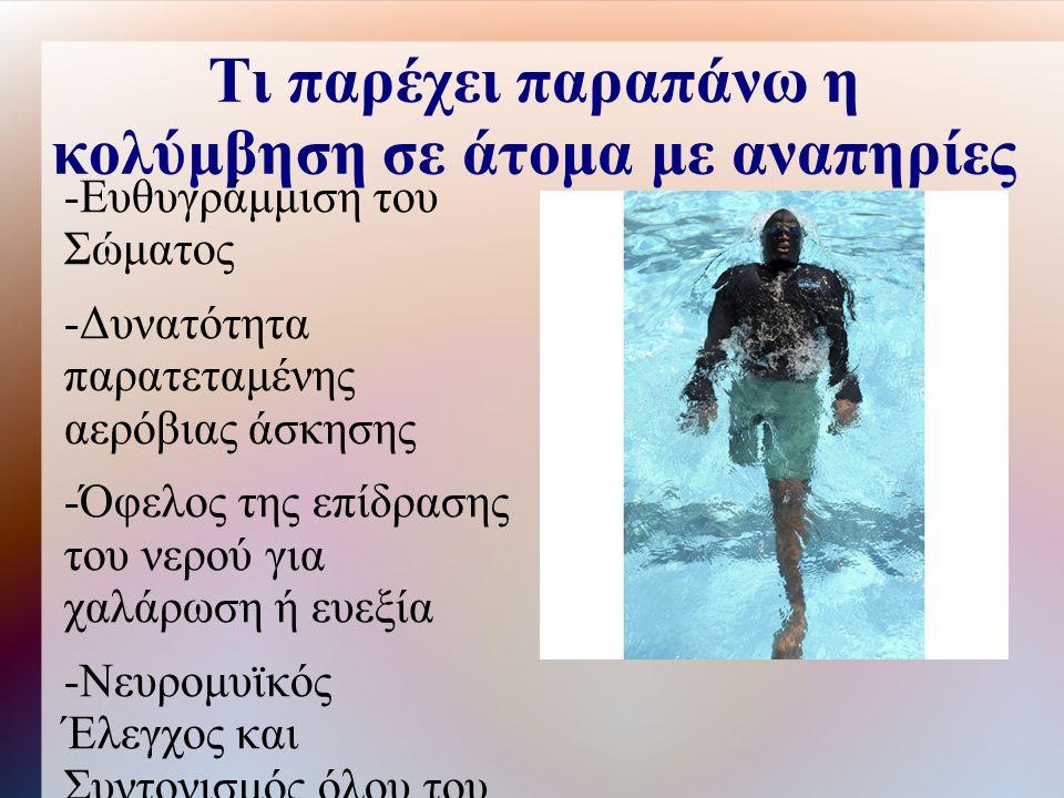 Τι παρέχει παραπάνω η κολύμβηση σε άτομα με αναπηρίες -Ευθυγράμμιση του Σώματος -Δυνατότητα παρατεταμένης αερόβιας άσκησης -Όφελος της επίδρασης του νερού για χαλάρωση ή ευεξία -Νευρομυϊκός Έλεγχος και Συντονισμός όλου του σώματος που δύσκολα επιτυγχάνεται στη ξηρά