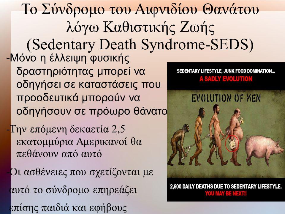 Το Σύνδρομο του Αιφνιδίου Θανάτου λόγω Καθιστικής Ζωής (Sedentary Death Syndrome-SEDS) -Μόνο η έλλειψη φυσικής δραστηριότητας μπορεί να οδηγήσει σε καταστάσεις που προοδευτικά μπορούν να οδηγήσουν σε πρόωρο θάνατο -Την επόμενη δεκαετία 2,5 εκατομμύρια Αμερικανοί θα πεθάνουν από αυτό -Οι ασθένειες που σχετίζονται με αυτό το σύνδρομο επηρεάζει επίσης παιδιά και εφήβους