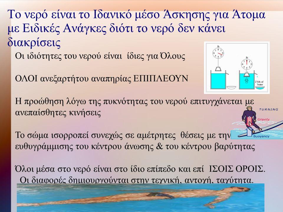 Το νερό είναι το Ιδανικό μέσο Άσκησης για Άτομα με Ειδικές Ανάγκες διότι το νερό δεν κάνει διακρίσεις Οι ιδιότητες του νερού είναι ίδιες για Όλους ΟΛΟΙ ανεξαρτήτου αναπηρίας ΕΠΙΠΛΕΟΥΝ Η προώθηση λόγω της πυκνότητας του νερού επιτυγχάνεται με ανεπαίσθητες κινήσεις Το σώμα ισορροπεί συνεχώς σε αμέτρητες θέσεις με την ευθυγράμμισης του κέντρου άνωσης & του κέντρου βαρύτητας Όλοι μέσα στο νερό είναι στο ίδιο επίπεδο και επί ΙΣΟΙΣ ΟΡΟΙΣ.