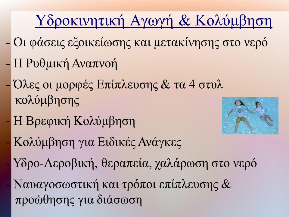 Υδροκινητική Αγωγή & Κολύμβηση - Οι φάσεις εξοικείωσης και μετακίνησης στο νερό - Η Ρυθμική Αναπνοή - Όλες οι μορφές Επίπλευσης & τα 4 στυλ κολύμβησης - Η Βρεφική Κολύμβηση - Κολύμβηση για Ειδικές Ανάγκες - Υδρο-Αεροβική, θεραπεία, χαλάρωση στο νερό - Ναυαγοσωστική και τρόποι επίπλευσης & προώθησης για διάσωση