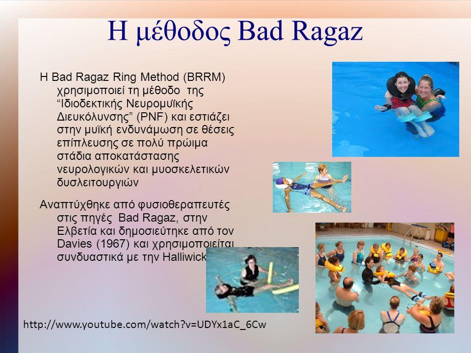 Η μέθοδος Bad Ragaz Η Bad Ragaz Ring Method (BRRM) χρησιμοποιεί τη μέθοδο της Ιδιοδεκτικής Νευρομυι ̈ κής Διευκόλυνσης (PNF) και εστιάζει στην μυϊκή ενδυνάμωση σε θέσεις επίπλευσης σε πολύ πρώιμα στάδια αποκατάστασης νευρολογικών και μυοσκελετικών δυσλειτουργιών Αναπτύχθηκε από φυσιοθεραπευτές στις πηγές Bad Ragaz, στην Ελβετία και δημοσιεύτηκε από τον Davies (1967) και χρησιμοποιείται συνδυαστικά με την Halliwick.