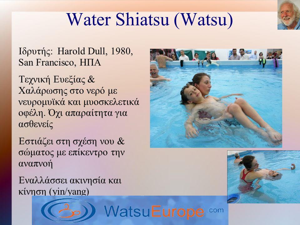 Water Shiatsu (Watsu) Ιδρυτής: Harold Dull, 1980, San Francisco, ΗΠΑ Τεχνική Ευεξίας & Χαλάρωσης στο νερό με νευρομυϊκά και μυοσκελετικά οφέλη.