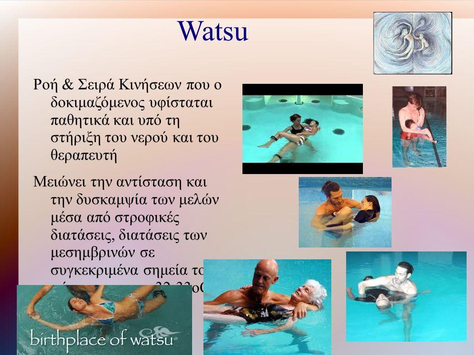 Watsu Ροή & Σειρά Κινήσεων που ο δοκιμαζόμενος υφίσταται παθητικά και υπό τη στήριξη του νερού και του θεραπευτή Μειώνει την αντίσταση και την δυσκαμψία των μελών μέσα από στροφικές διατάσεις, διατάσεις των μεσημβρινών σε συγκεκριμένα σημεία του σώματος στους 32-33oC