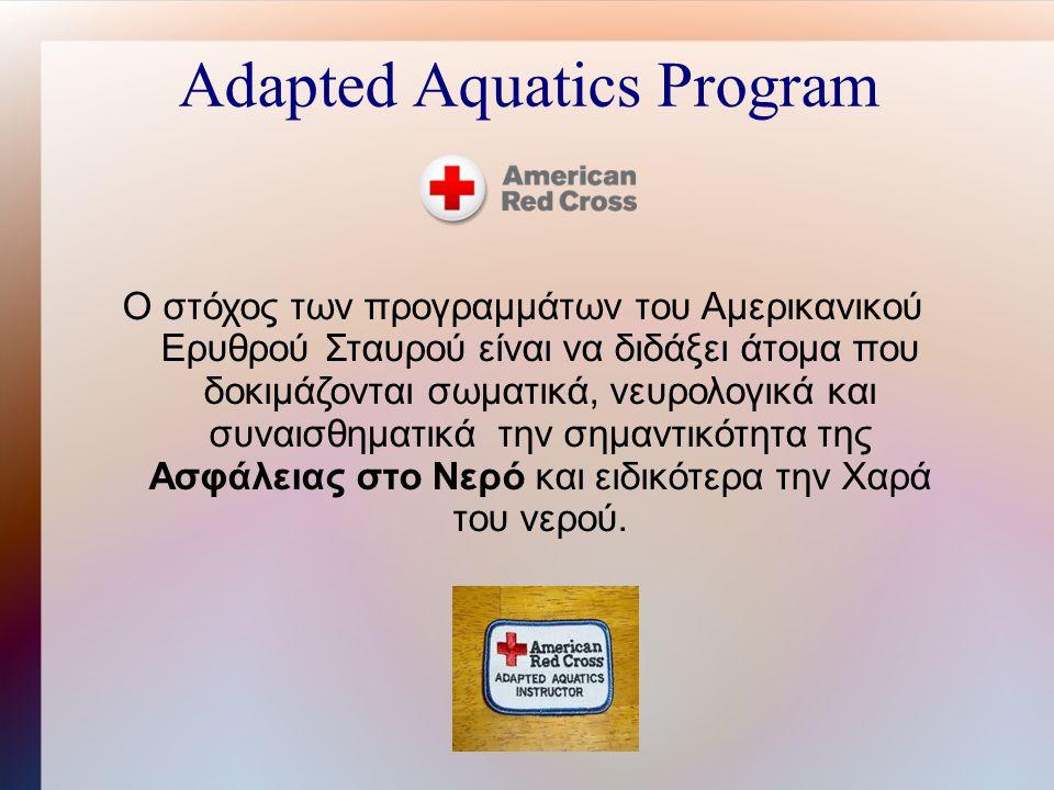 Adapted Aquatics Program Ο στόχος των προγραμμάτων του Αμερικανικού Ερυθρού Σταυρού είναι να διδάξει άτομα που δοκιμάζονται σωματικά, νευρολογικά και συναισθηματικά την σημαντικότητα της Ασφάλειας στο Νερό και ειδικότερα την Χαρά του νερού.