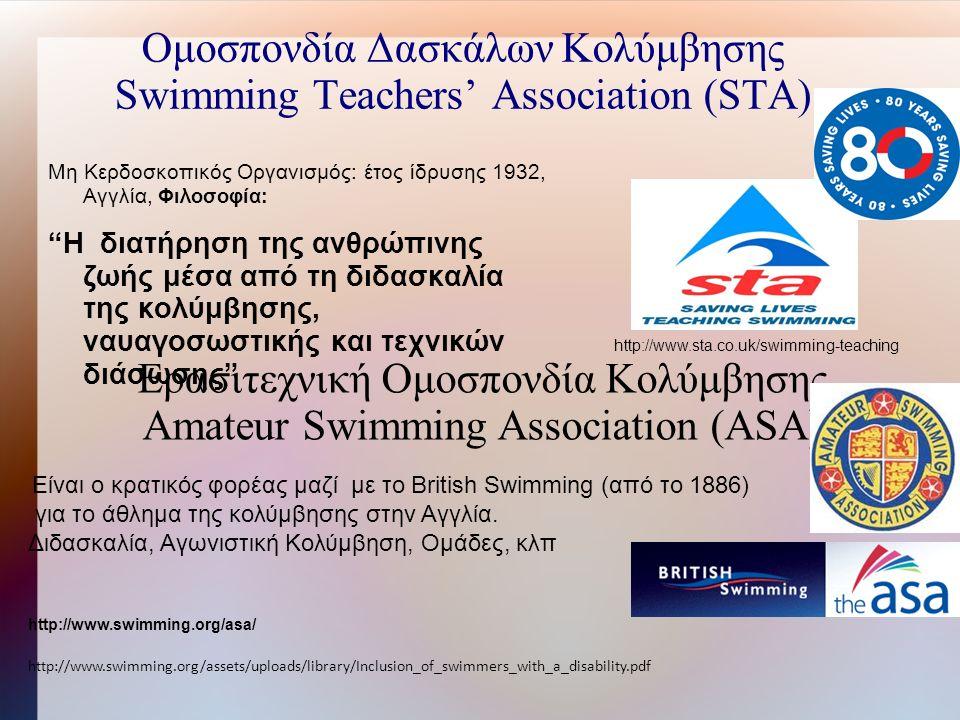 Ομοσπονδία Δασκάλων Κολύμβησης Swimming Teachers' Association (STA) Μη Κερδοσκοπικός Οργανισμός: έτος ίδρυσης 1932, Αγγλία, Φιλοσοφία: H διατήρηση της ανθρώπινης ζωής μέσα από τη διδασκαλία της κολύμβησης, ναυαγοσωστικής και τεχνικών διάσωσης http://www.sta.co.uk/swimming-teaching Ερασιτεχνική Ομοσπονδία Κολύμβησης Amateur Swimming Association (ASA) Είναι ο κρατικός φορέας μαζί με το British Swimming (από το 1886) για το άθλημα της κολύμβησης στην Αγγλία.