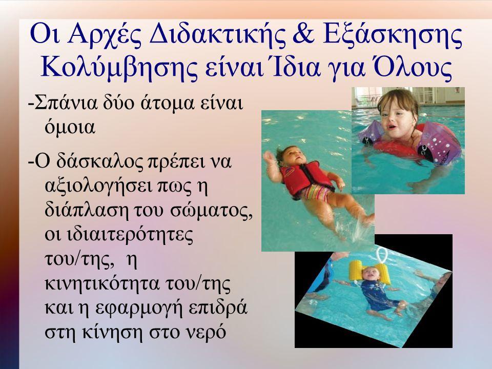 Οι Αρχές Διδακτικής & Εξάσκησης Κολύμβησης είναι Ίδια για Όλους -Σπάνια δύο άτομα είναι όμοια -Ο δάσκαλος πρέπει να αξιολογήσει πως η διάπλαση του σώματος, οι ιδιαιτερότητες του/της, η κινητικότητα του/της και η εφαρμογή επιδρά στη κίνηση στο νερό