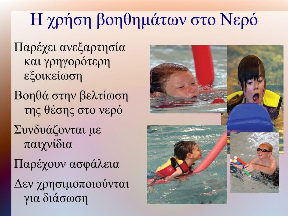 Η χρήση βοηθημάτων στο Νερό Παρέχει ανεξαρτησία και γρηγορότερη εξοικείωση Βοηθά στην βελτίωση της θέσης στο νερό Συνδυάζονται με παιχνίδια Παρέχουν ασφάλεια Δεν χρησιμοποιούνται για διάσωση