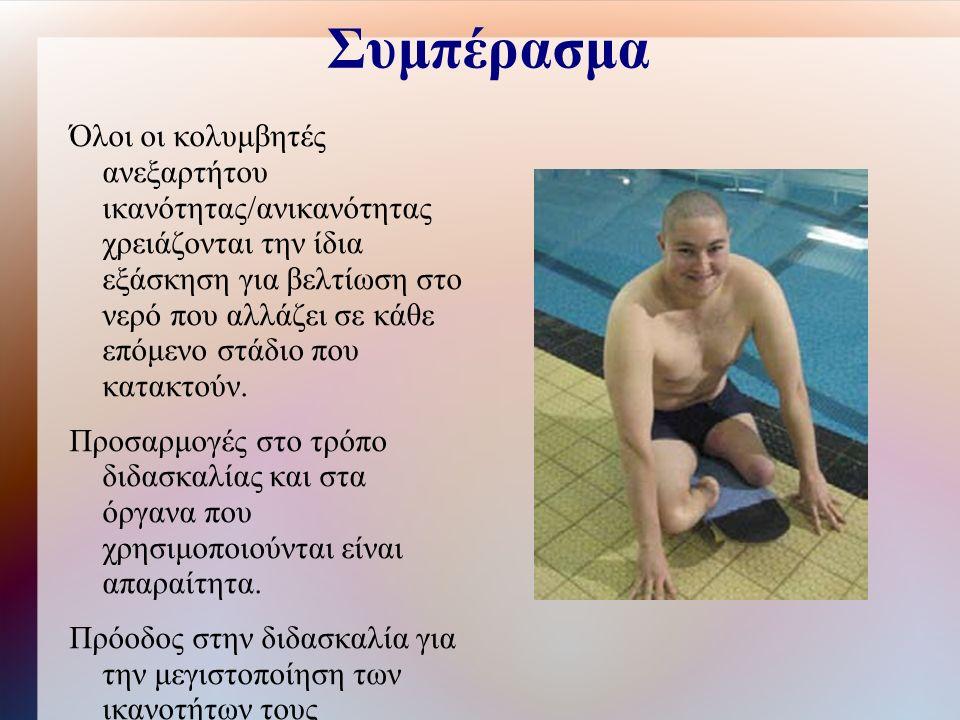 Συμπέρασμα Όλοι οι κολυμβητές ανεξαρτήτου ικανότητας/ανικανότητας χρειάζονται την ίδια εξάσκηση για βελτίωση στο νερό που αλλάζει σε κάθε επόμενο στάδιο που κατακτούν.