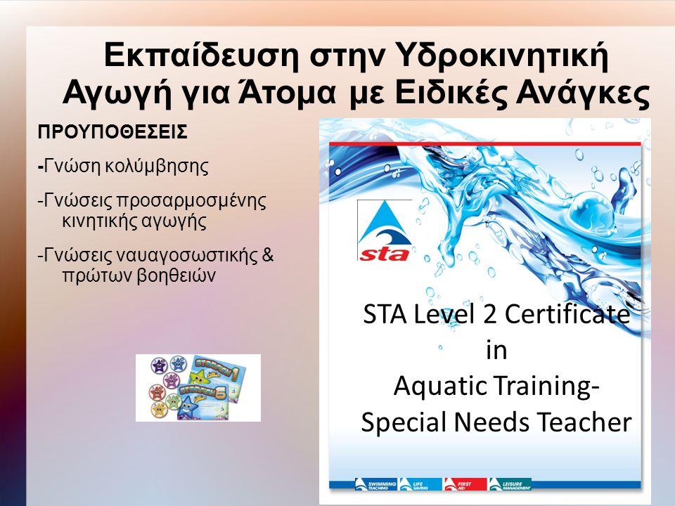 Εκπαίδευση στην Υδροκινητική Αγωγή για Άτομα με Ειδικές Ανάγκες ΠΡΟΥΠΟΘΕΣΕΙΣ -Γνώση κολύμβησης -Γνώσεις προσαρμοσμένης κινητικής αγωγής -Γνώσεις ναυαγοσωστικής & πρώτων βοηθειών STA Level 2 Certificate in Aquatic Training- Special Needs Teacher