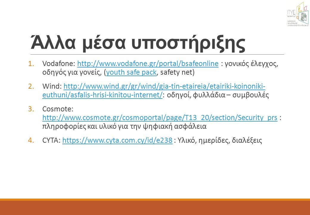 Άλλα μέσα υποστήριξης 1.Vodafone: http://www.vodafone.gr/portal/bsafeonline : γονικός έλεγχος, οδηγός για γονείς, (youth safe pack, safety net)http://www.vodafone.gr/portal/bsafeonlineyouth safe pack 2.Wind: http://www.wind.gr/gr/wind/gia-tin-etaireia/etairiki-koinoniki- euthuni/asfalis-hrisi-kinitou-internet/: οδηγοί, φυλλάδια – συμβουλέςhttp://www.wind.gr/gr/wind/gia-tin-etaireia/etairiki-koinoniki- euthuni/asfalis-hrisi-kinitou-internet/ 3.Cosmote: http://www.cosmote.gr/cosmoportal/page/T13_20/section/Security_prs : πληροφορίες και υλικό για την ψηφιακή ασφάλεια http://www.cosmote.gr/cosmoportal/page/T13_20/section/Security_prs 4.CYTA: https://www.cyta.com.cy/id/e238 : Υλικό, ημερίδες, διαλέξειςhttps://www.cyta.com.cy/id/e238