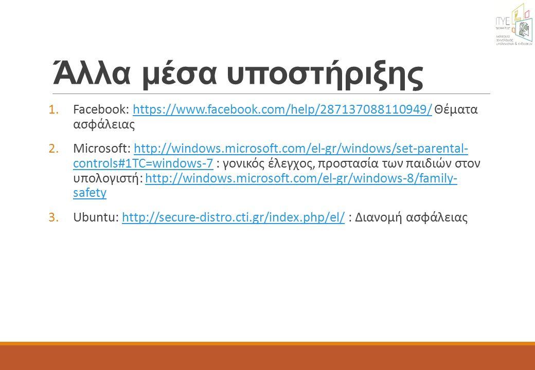 Άλλα μέσα υποστήριξης 1.Facebook: https://www.facebook.com/help/287137088110949/ Θέματα ασφάλειαςhttps://www.facebook.com/help/287137088110949/ 2.Microsoft: http://windows.microsoft.com/el-gr/windows/set-parental- controls#1TC=windows-7 : γονικός έλεγχος, προστασία των παιδιών στον υπολογιστή: http://windows.microsoft.com/el-gr/windows-8/family- safetyhttp://windows.microsoft.com/el-gr/windows/set-parental- controls#1TC=windows-7http://windows.microsoft.com/el-gr/windows-8/family- safety 3.Ubuntu: http://secure-distro.cti.gr/index.php/el/ : Διανομή ασφάλειαςhttp://secure-distro.cti.gr/index.php/el/