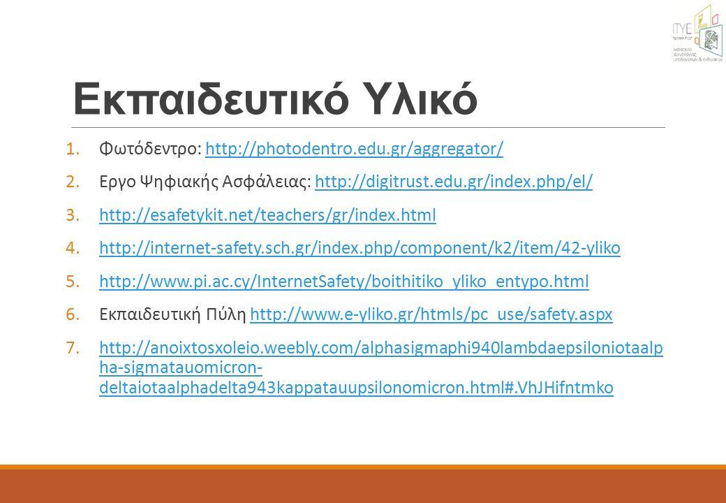 Εκπαιδευτικό Υλικό 1.Φωτόδεντρο: http://photodentro.edu.gr/aggregator/http://photodentro.edu.gr/aggregator/ 2.Εργο Ψηφιακής Ασφάλειας: http://digitrust.edu.gr/index.php/el/http://digitrust.edu.gr/index.php/el/ 3.http://esafetykit.net/teachers/gr/index.htmlhttp://esafetykit.net/teachers/gr/index.html 4.http://internet-safety.sch.gr/index.php/component/k2/item/42-ylikohttp://internet-safety.sch.gr/index.php/component/k2/item/42-yliko 5.http://www.pi.ac.cy/InternetSafety/boithitiko_yliko_entypo.htmlhttp://www.pi.ac.cy/InternetSafety/boithitiko_yliko_entypo.html 6.Εκπαιδευτική Πύλη http://www.e-yliko.gr/htmls/pc_use/safety.aspxhttp://www.e-yliko.gr/htmls/pc_use/safety.aspx 7.http://anoixtosxoleio.weebly.com/alphasigmaphi940lambdaepsiloniotaalp ha-sigmatauomicron- deltaiotaalphadelta943kappatauupsilonomicron.html#.VhJHifntmkohttp://anoixtosxoleio.weebly.com/alphasigmaphi940lambdaepsiloniotaalp ha-sigmatauomicron- deltaiotaalphadelta943kappatauupsilonomicron.html#.VhJHifntmko