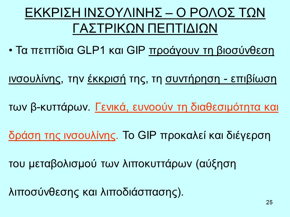 25 ΕΚΚΡΙΣΗ ΙΝΣΟΥΛΙΝΗΣ – Ο ΡΟΛΟΣ ΤΩΝ ΓΑΣΤΡΙΚΩΝ ΠΕΠΤΙΔΙΩΝ Τα πεπτίδια GLP1 και GIP προάγουν τη βιοσύνθεση ινσουλίνης, την έκκρισή της, τη συντήρηση - επιβίωση των β-κυττάρων.
