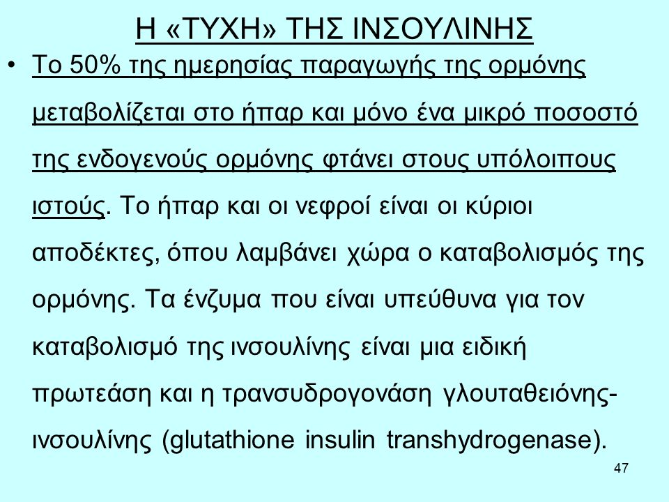 47 Η «ΤΥΧΗ» ΤΗΣ ΙΝΣΟΥΛΙΝΗΣ Tο 50% της ημερησίας παραγωγής της ορμόνης μεταβολίζεται στο ήπαρ και µόνο ένα μικρό ποσοστό της ενδογενούς ορμόνης φτάνει στους υπόλοιπους ιστούς.