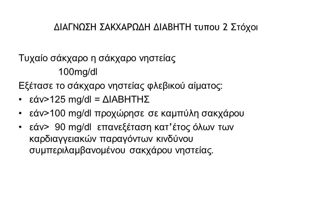 ΔΙΑΓΝΩΣΗ ΣΑΚΧΑΡΩΔΗ ΔΙΑΒΗΤΗ τυπου 2 Στόχοι Τυχαίο σάκχαρο η σάκχαρο νηστείας 100mg/dl Εξέτασε το σάκχαρο νηστείας φλεβικού αίματος: εάν>125 mg/dl = ΔΙΑΒΗΤΗΣ εάν>100 mg/dl προχώρησε σε καμπύλη σακχάρου εάν> 90 mg/dl επανεξέταση κατ ' έτος όλων των καρδιαγγειακών παραγόντων κινδύνου συμπεριλαμβανομένου σακχάρου νηστείας.