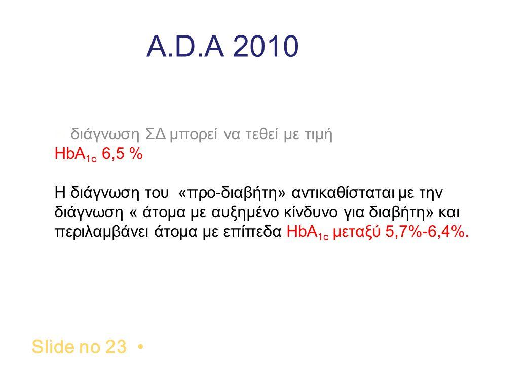 A.D.A 2010 Slide no 23. Η διάγνωση ΣΔ μπορεί να τεθεί με τιμή HbA 1c 6,5 % Η διάγνωση του «προ-διαβήτη» αντικαθίσταται με την διάγνωση « άτομα με αυξη