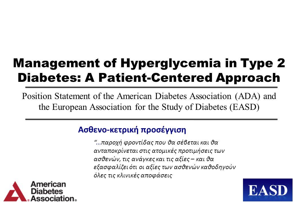 Management of Hyperglycemia in Type 2 Diabetes: A Patient-Centered Approach Position Statement of the American Diabetes Association (ADA) and the European Association for the Study of Diabetes (EASD) Ασθενο-κετρική προσέγγιση ...παροχή φροντίδας που θα σέβεται και θα ανταποκρίνεται στις ατομικές προτιμήσεις των ασθενών, τις ανάγκες και τις αξίες – και θα εξασφαλίζει ότι οι αξίες των ασθενών καθοδηγούν όλες τις κλινικές αποφάσεις