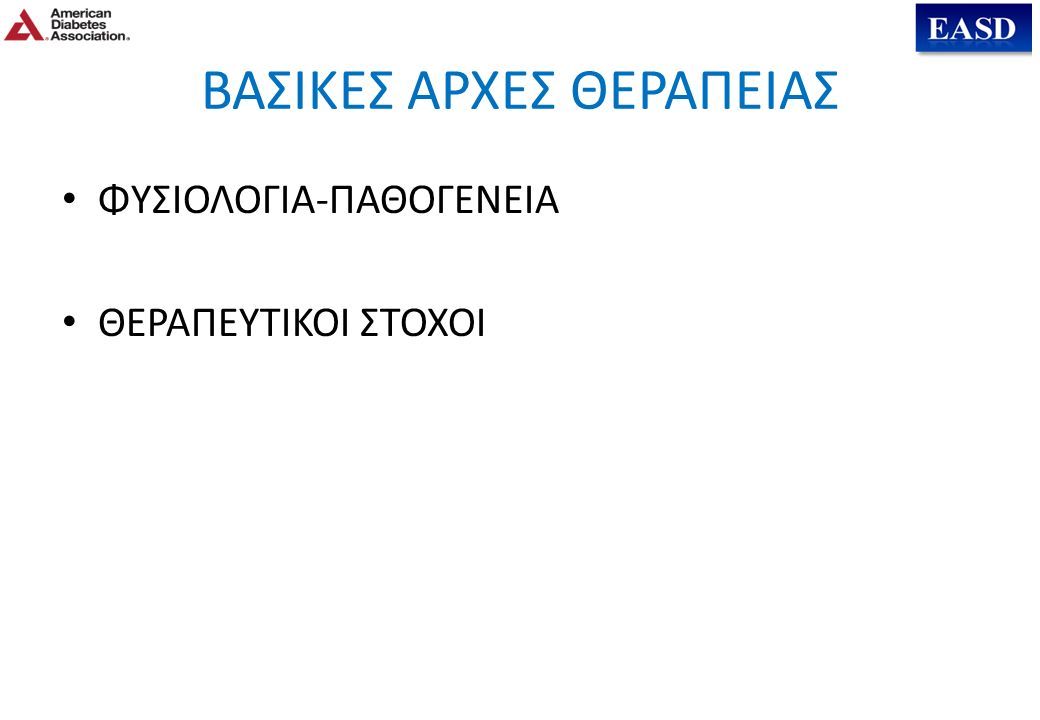 ADA-EASD Position Statement: Management of Hyperglycemia in T2DM ANTI-ΔΙΑΒΗΤΙΚΗ ΘΕΡΑΠΕΙΑ Γλυκαιμικοί στόχοι  HbA1c < 7.0% (μέση PG  150-160 mg/dl [8.3-8.9 mmol/l]) - Προ-γευματική PG <130 mg/dl (7.2 mmol/l) - Μετά-γευματική (peak)PG <180 mg/dl (10.0 mmol/l) - Η εξατομίκευση είναι το κλειδί:  Αυστηροί στόχοι (6.0 - 6.5%) – νεότεροι, υγιέστεροι  Χαλαροί στόχοι (7.5 - 8.0% + ) – μεγαλύτεροι σε ηλικία, με συνοδά νοσήματα, επιρρεπείς στην υπογλυκαιμία συννοσηρότητες, κτλ.