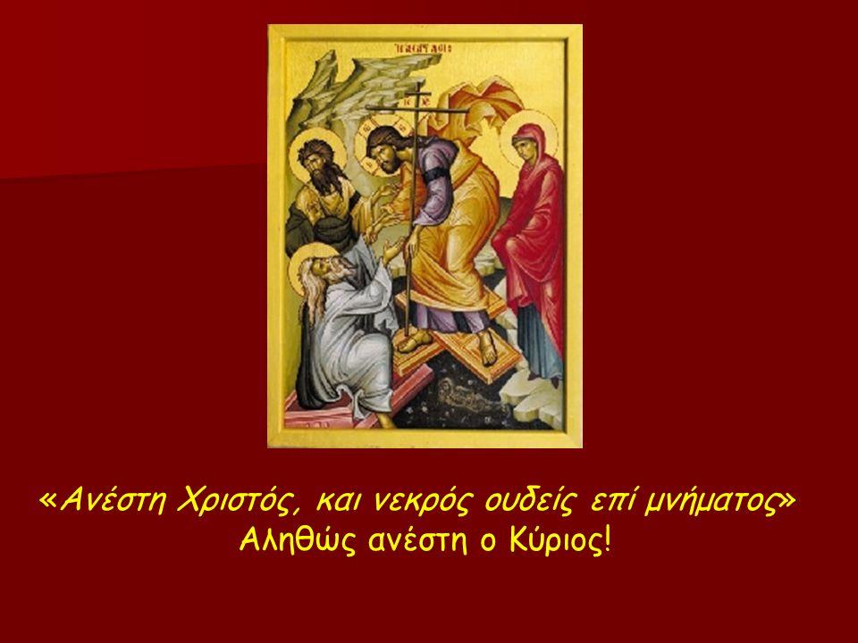«Ανέστη Χριστός, και νεκρός ουδείς επί μνήματος» Αληθώς ανέστη ο Κύριος!