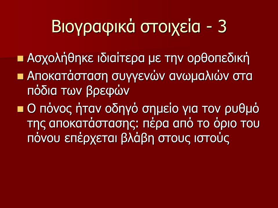 Βιογραφικά στοιχεία - 3 Ασχολήθηκε ιδιαίτερα με την ορθοπεδική Ασχολήθηκε ιδιαίτερα με την ορθοπεδική Αποκατάσταση συγγενών ανωμαλιών στα πόδια των βρ