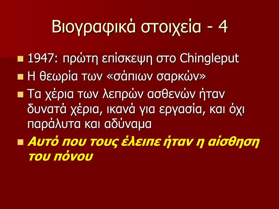 Βιογραφικά στοιχεία - 4 1947: πρώτη επίσκεψη στο Chingleput 1947: πρώτη επίσκεψη στο Chingleput Η θεωρία των «σάπιων σαρκών» Η θεωρία των «σάπιων σαρκών» Τα χέρια των λεπρών ασθενών ήταν δυνατά χέρια, ικανά για εργασία, και όχι παράλυτα και αδύναμα Τα χέρια των λεπρών ασθενών ήταν δυνατά χέρια, ικανά για εργασία, και όχι παράλυτα και αδύναμα Αυτό που τους έλειπε ήταν η αίσθηση του πόνου